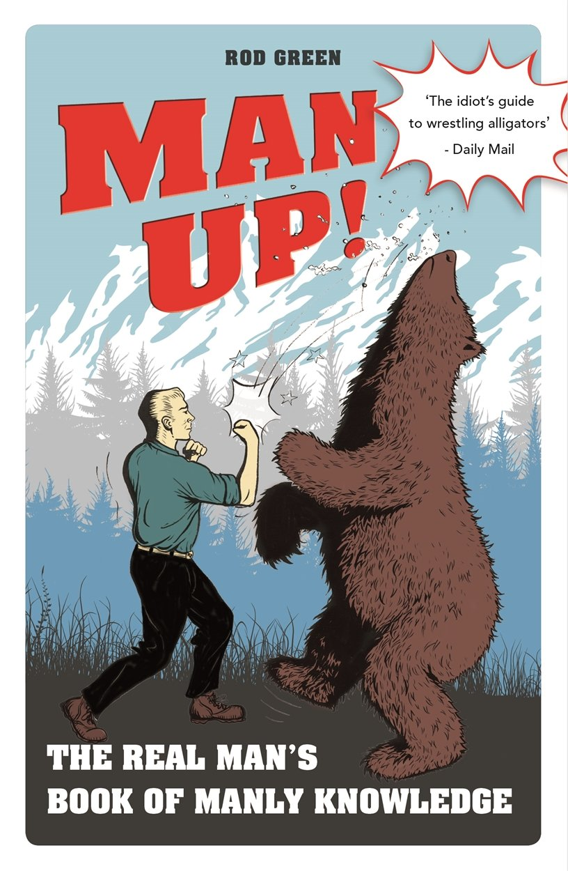Man Up! - the Real Man's Book of Manly Knowledge - Rod Green