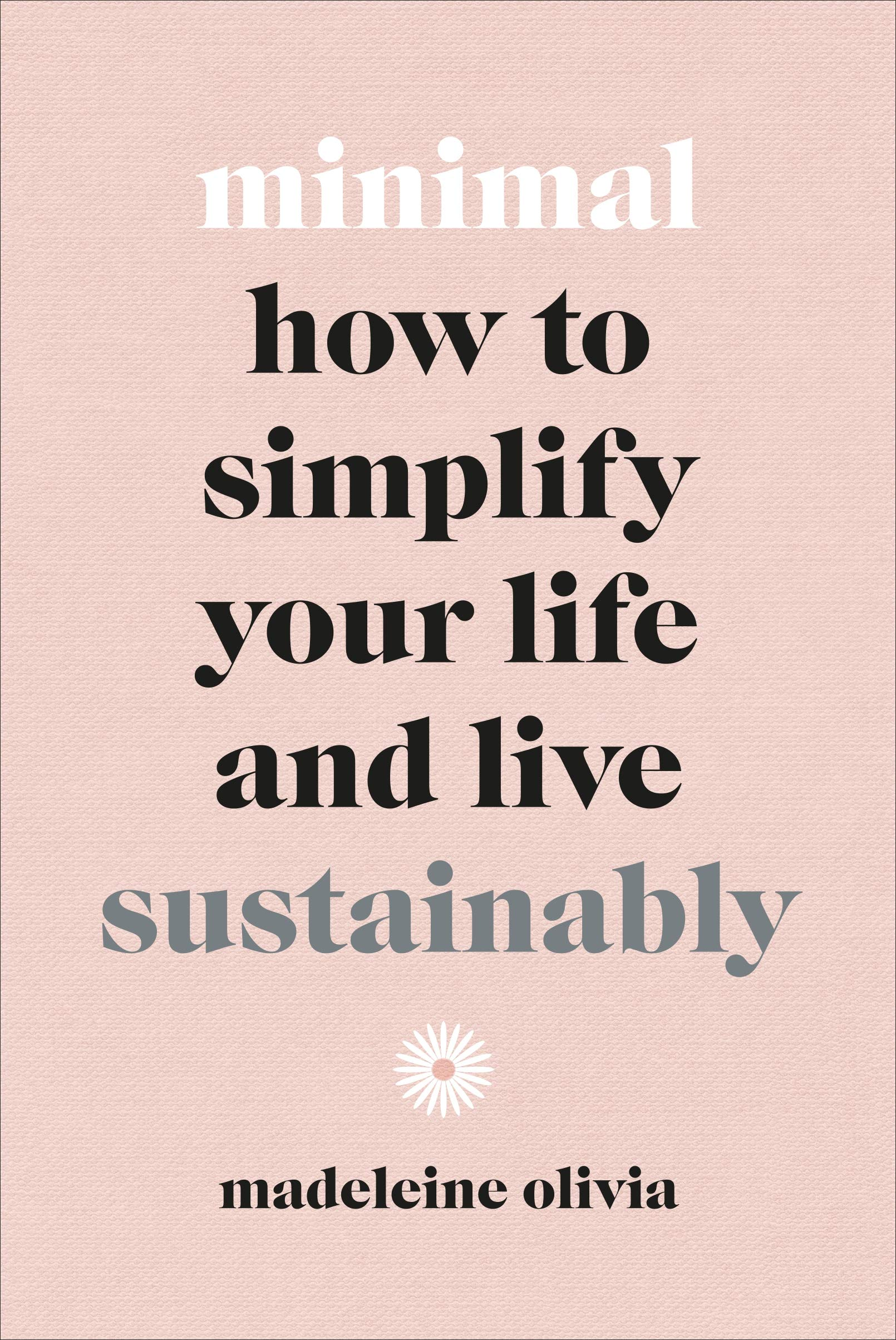 Minimal - How To Simplify Your Life And Live Sustainably - Madeleine Olivia