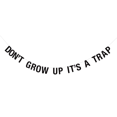 Don`t grow up it`s a trap