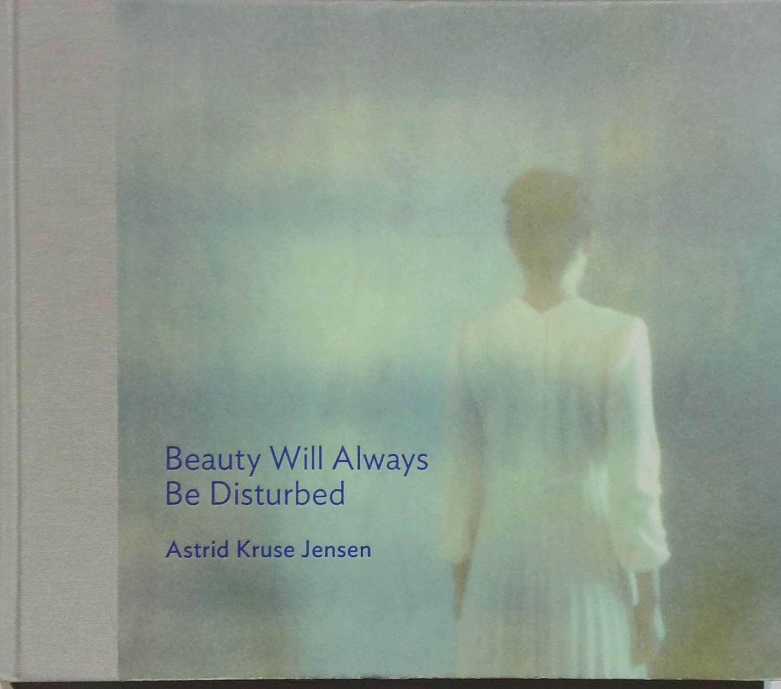 Jensen, Astrid Kruse. Beauty Will Always Be Disturbed