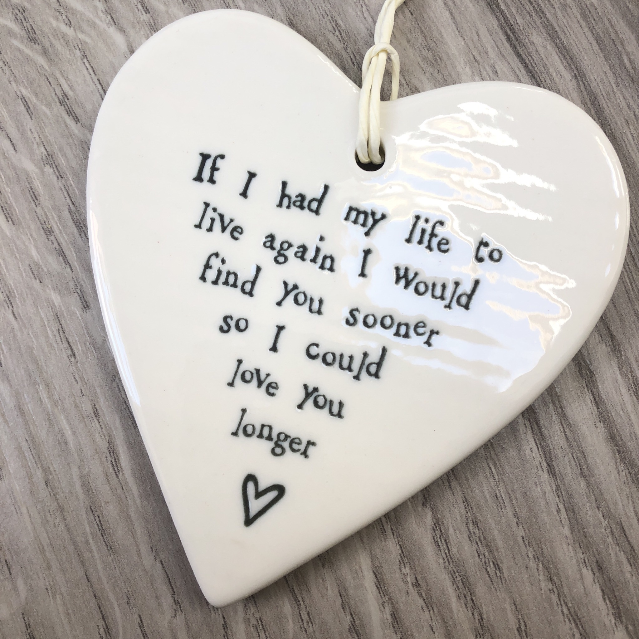 East of India porcelain hanging heart. If I had my life to live again I would find you sooner so l could love you longer.
