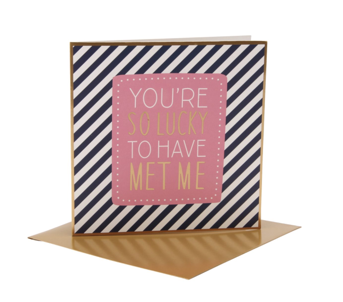 You're so lucky to have met me. Anniversary/ birthday card