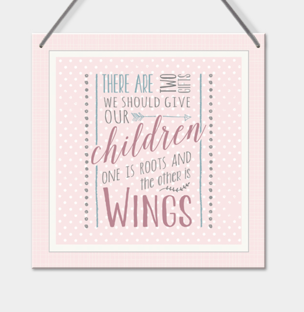 Hanging sign- There are two things we should give our children. One is roots the other is wings.