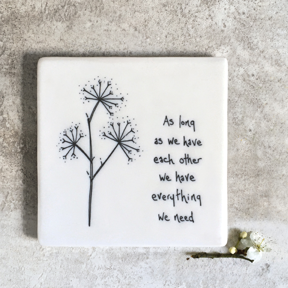 As long as we have each other we have everything we need. Ceramic coaster by east of India