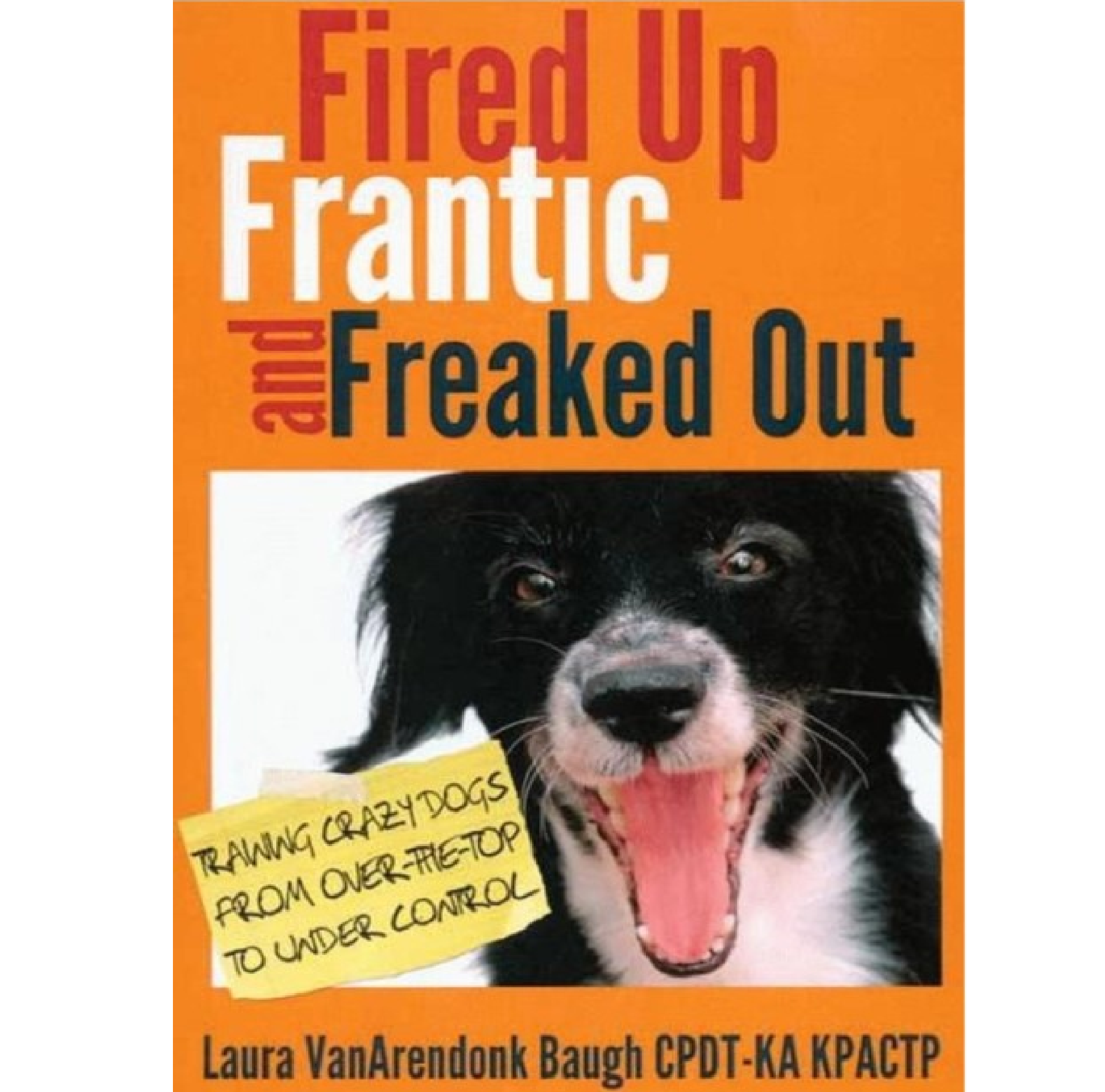 Fired Up, Frantic and Freaked Out: Training The Crazy Dog From Over The Top To Under Control