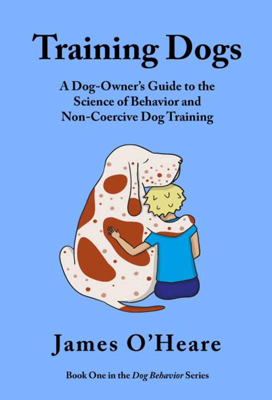 Training Dogs - A Dog Owner's Guide To The Science Of Behavior and Non-Coercive Dog Training