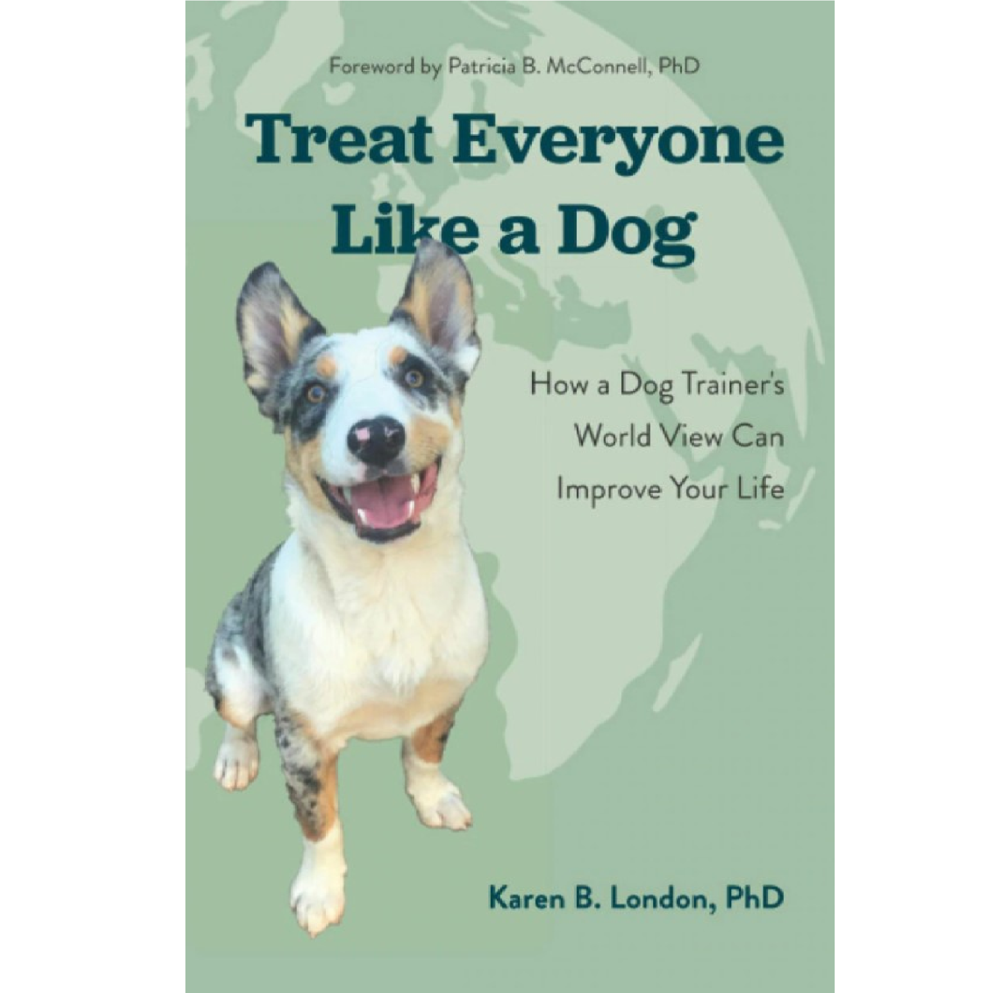 Treat Everyone Like a Dog: How a Dog Trainer's World View Can Improve Your Life