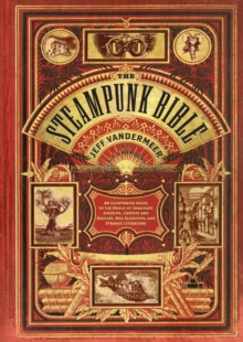 Book - Steampunk Bible : An Illustrated Guide to the World of Imaginary Airships, Corsets and Goggles, Mad Scientists, and Strange Literature