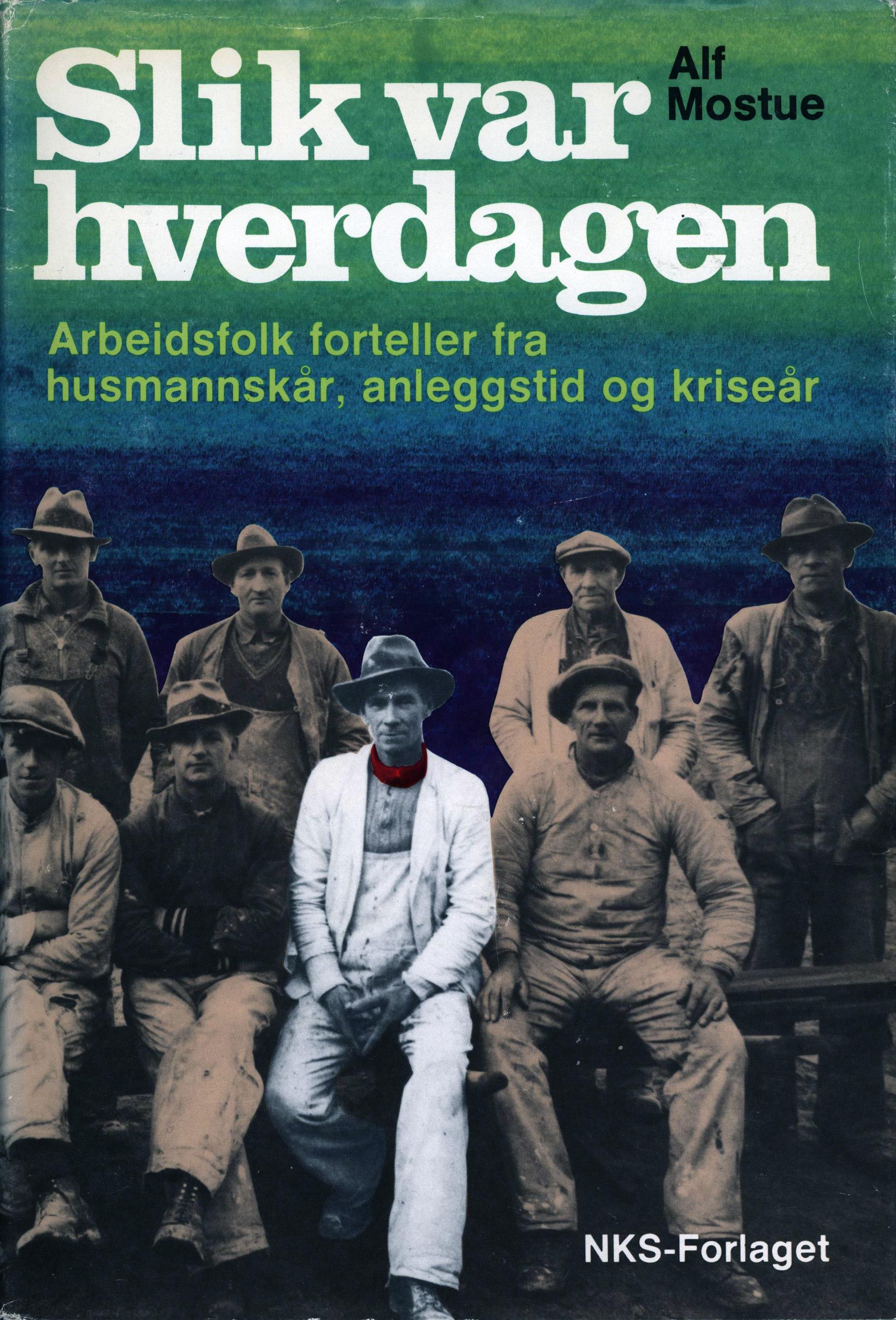 Alf Mostue: Slik var hverdagen - Arbeidsfolk forteller fra husmannskår, anleggstid og kriseår