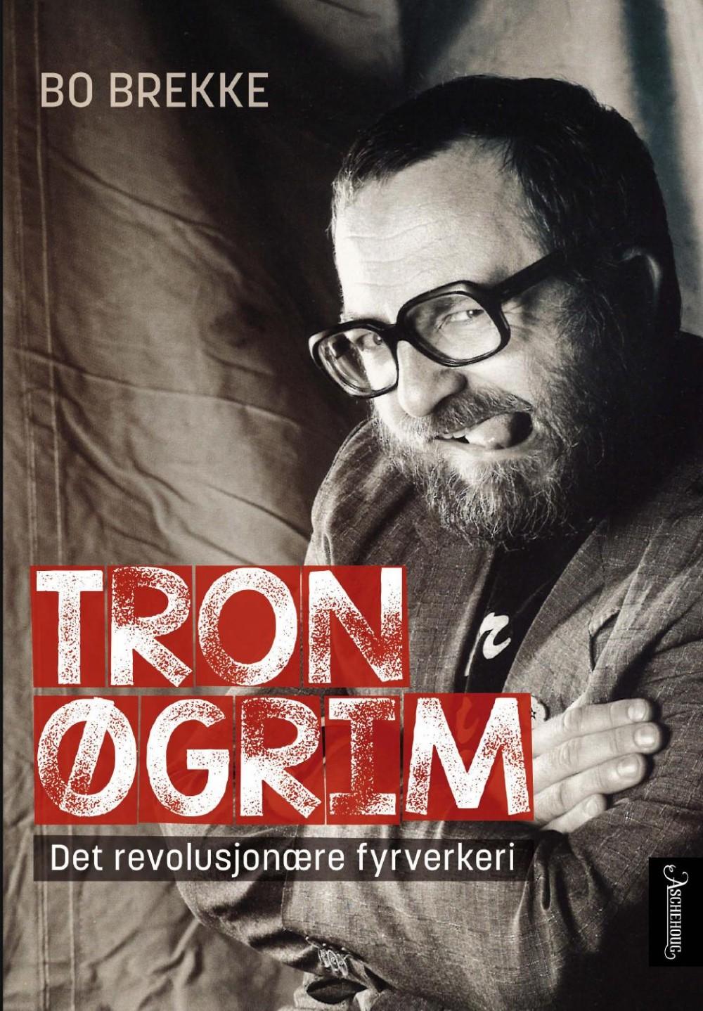 Bo Brekke: Tron Øgrim - Det revolusjonære fyrverkeri