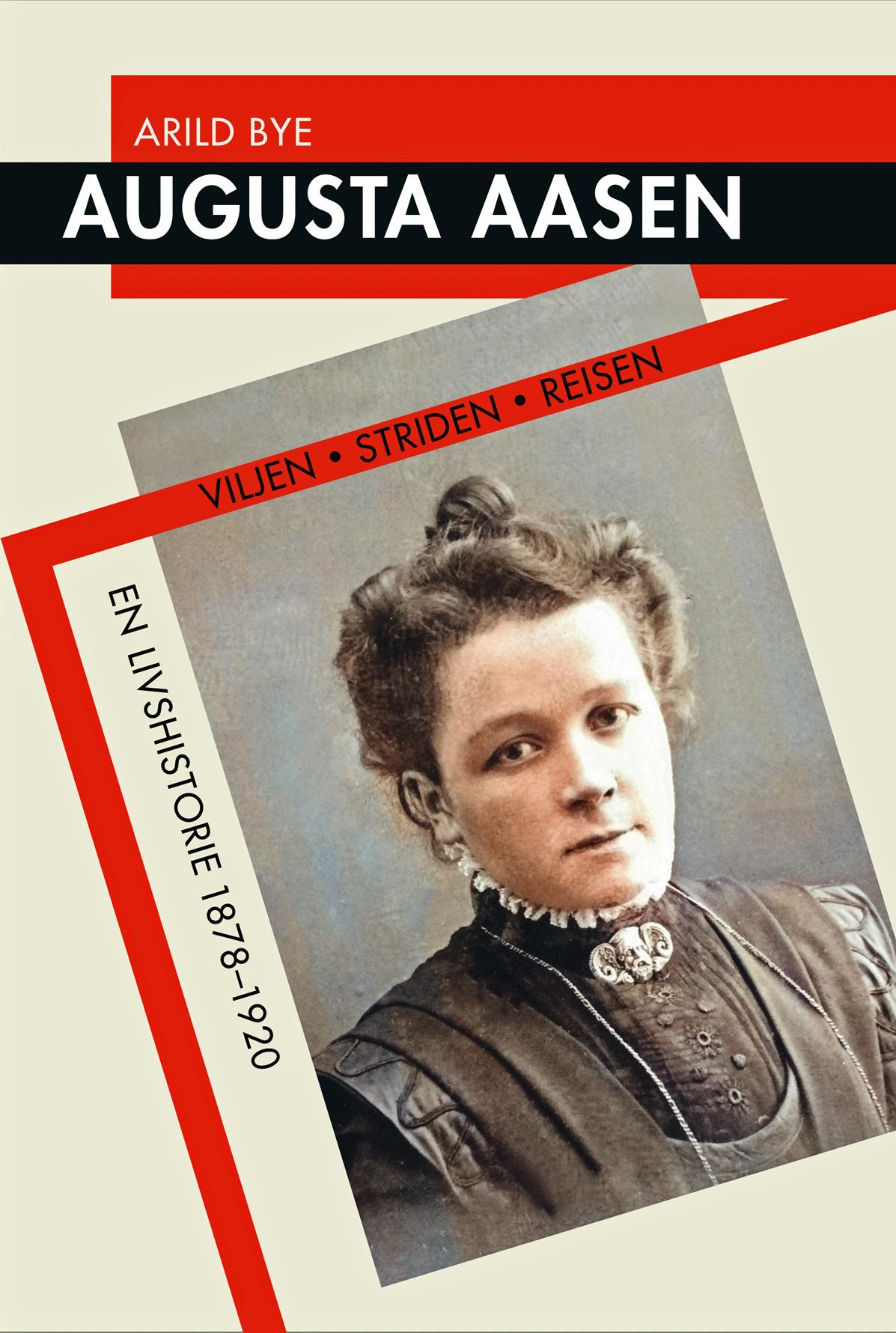 Arild Bye: Augusta Aasen - Viljen, striden, reisen - en livshistorie 1878-1920