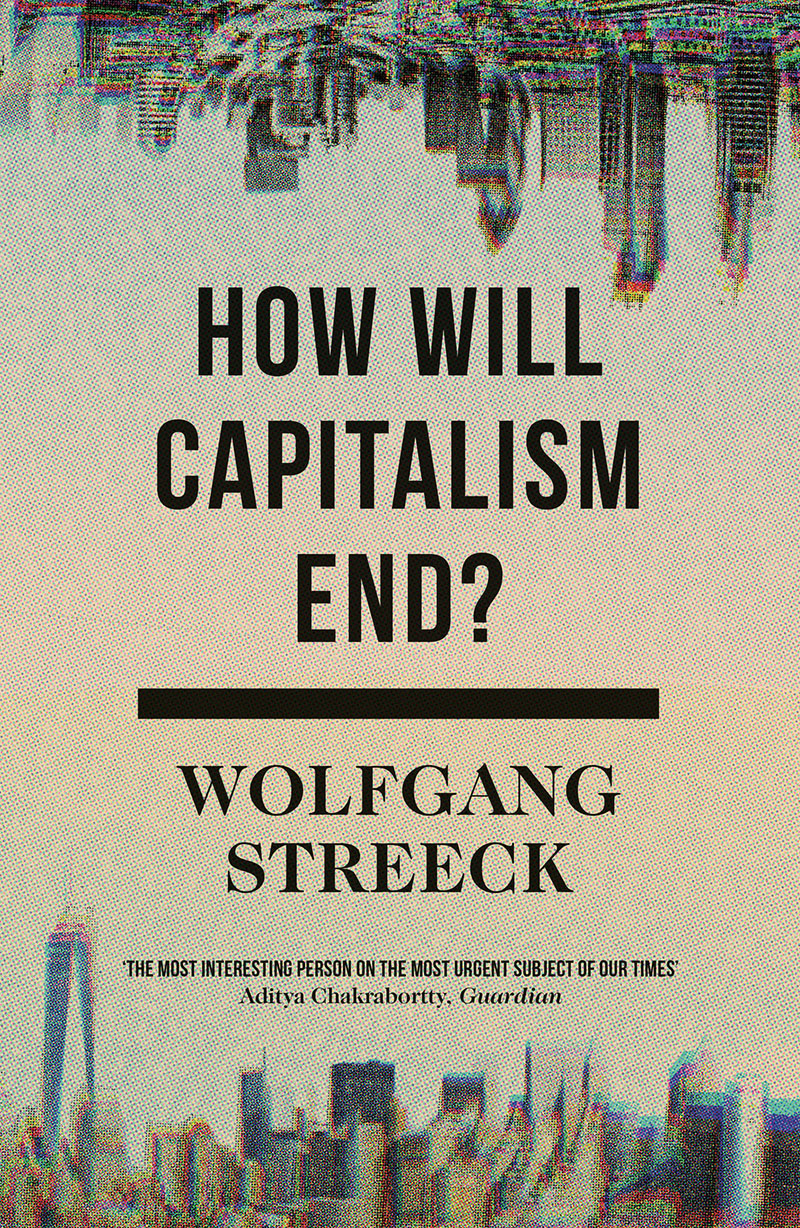 Wolfgang Streeck: How Will Capitalism End? Essays on a Failing System