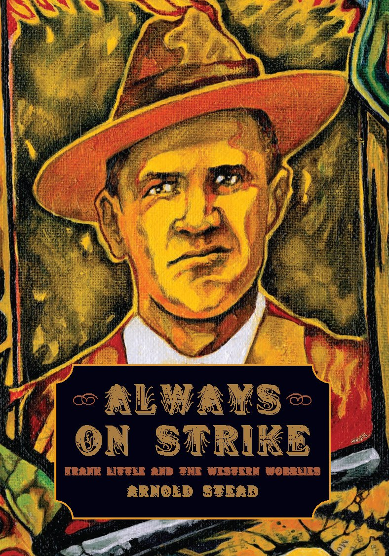 Arnold Stead: Always on Strike - Frank Little and the Western Wobblies