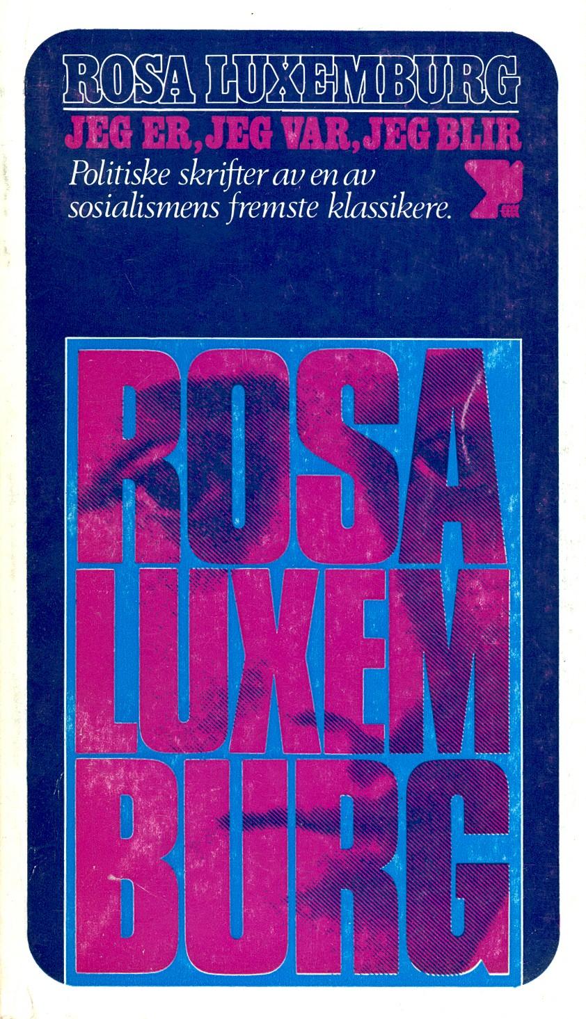 Rosa Luxemburg: Jeg var, jeg er, jeg blir - Politiske skrifter av en av sosialismens fremste klassikere