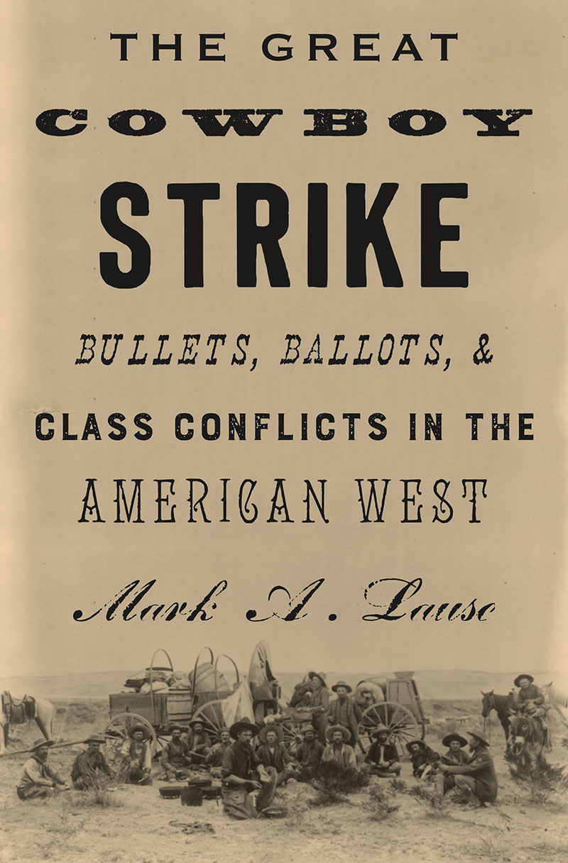 Mark A. Lause: The Great Cowboy Strike - Bullets, Ballots and Class Conflict in the American West