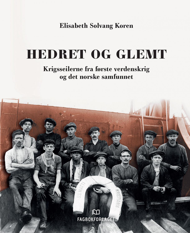 Elisabeth Solvang Koren: Hedret og glemt - Krigsseilerne fra første verdenskrig og det norske samfunnet