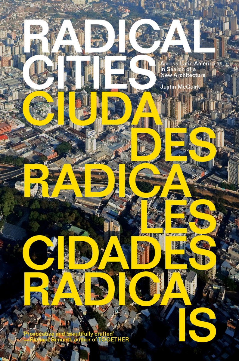 Justin McGuirk: Radical Cities - Across Latin America in Search of a New Architecture
