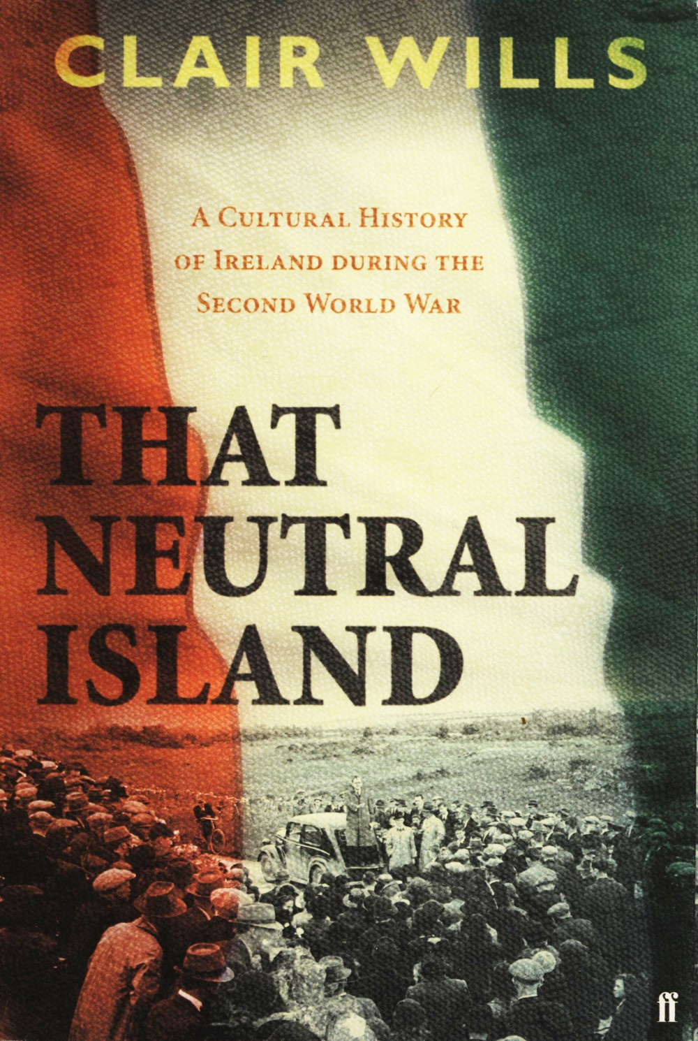 Clair Wills: That Neutral Island - A Cultural History of Ireland During the Second World War