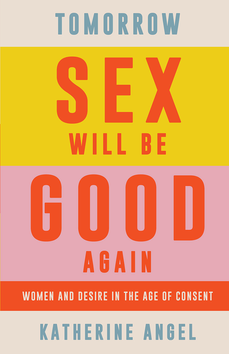 Katherine Angel: Tomorrow Sex Will Be Good Again - Women and Desire in the Age of Consent