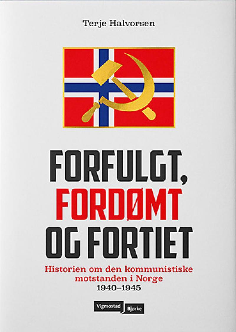 Terje Halvorsen: Forfulgt, fordømt og fortiet - Historien om den kommunistiske motstanden i Norge 1940-1945