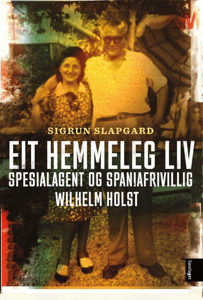 Sigrun Slapgard: Eit hemmeleg liv - Spesialagent og spaniafrivillig Wilhelm Holst