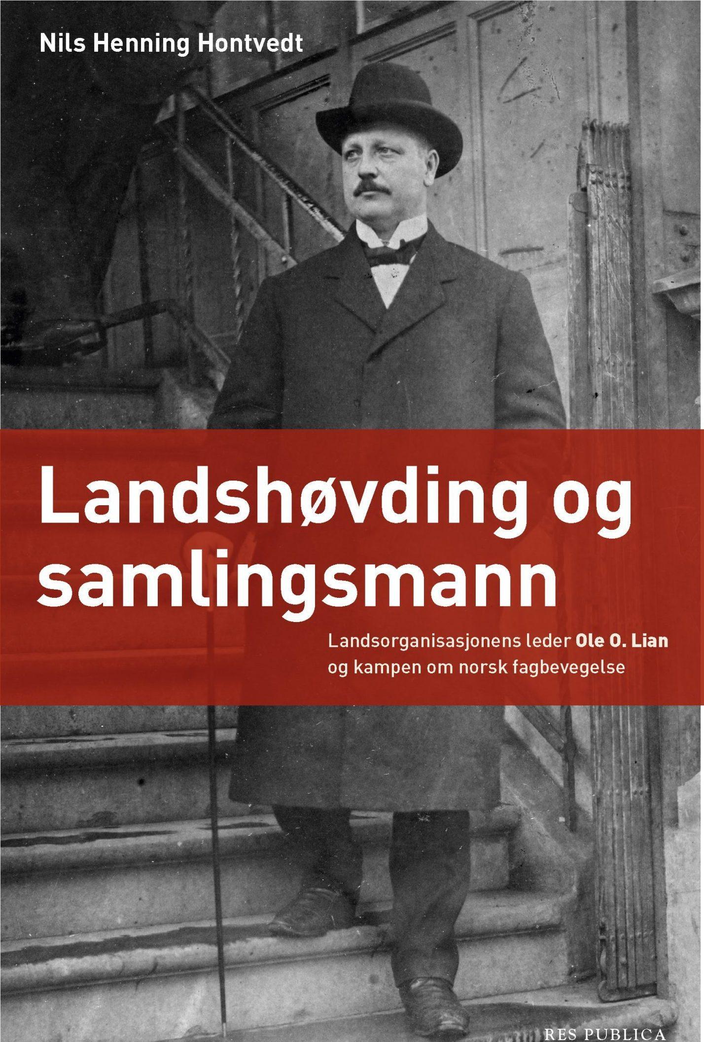 Nils Henning Hontvedt: Landshøvding og samlingsmann - Landsorganisasjonens leder Ole O. Lian og kampen om norsk fagbevegelse