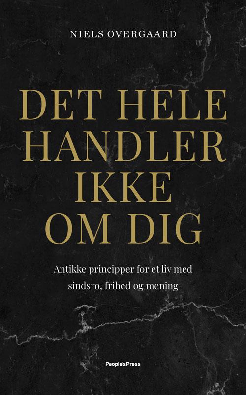 Det hele handler ikke om dig - Antikke principper for et liv ... af Niels Overgaard - 9788770365185