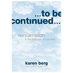 To Be Continued - Reincarnation & the Purpose of Our Lives