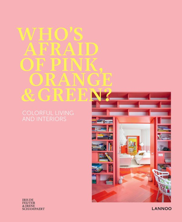 Who is afraid of Pink, Orange & Green?: Colorful Living and Interiors by Iris De Feijter