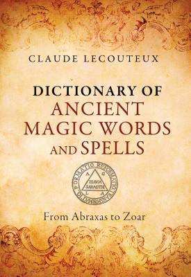 Dictionary of Ancient Magic Words and Spells: From Abraxas to Zoar - Claude Lecouteux