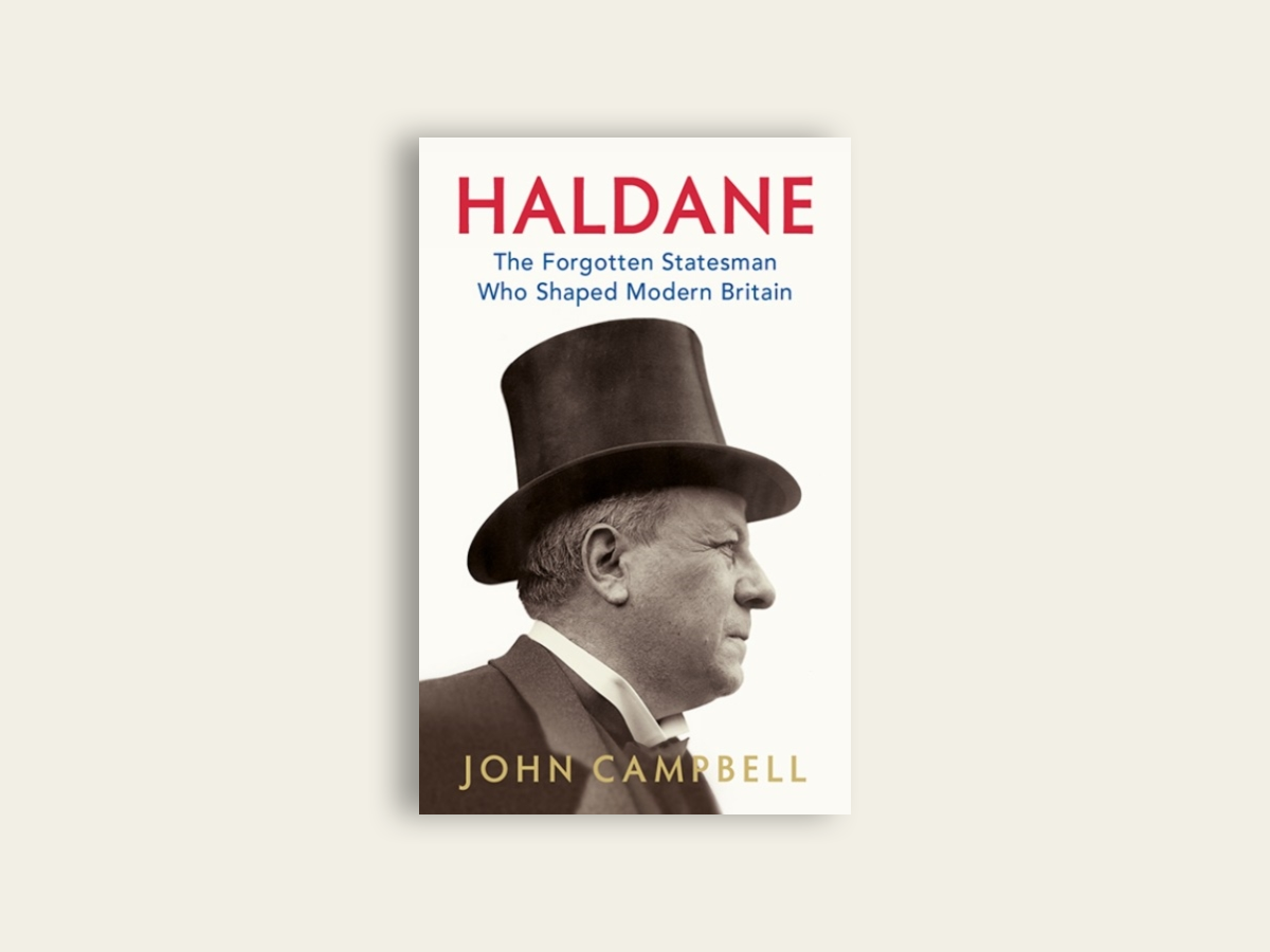 Haldane: The Forgotten Statesman Who Shaped Modern Britain by John Campbel