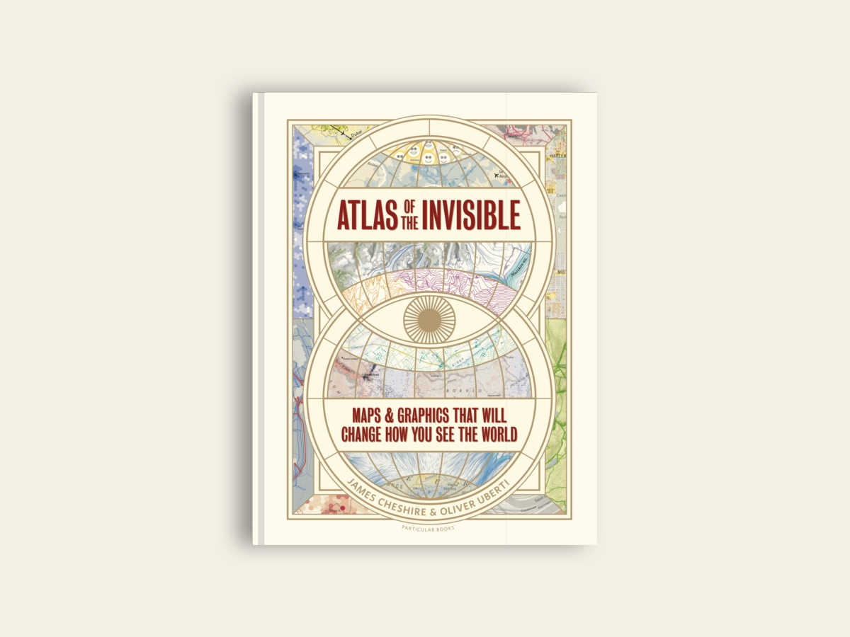 Atlas of the Invisible: Maps & Graphics That Will Change How You See the World by James Cheshire