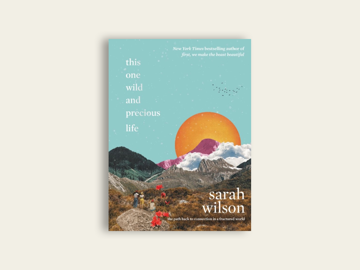 This One Wild and Precious Life : The Path Back to Connection in a Fractured World by Sarah Wilson