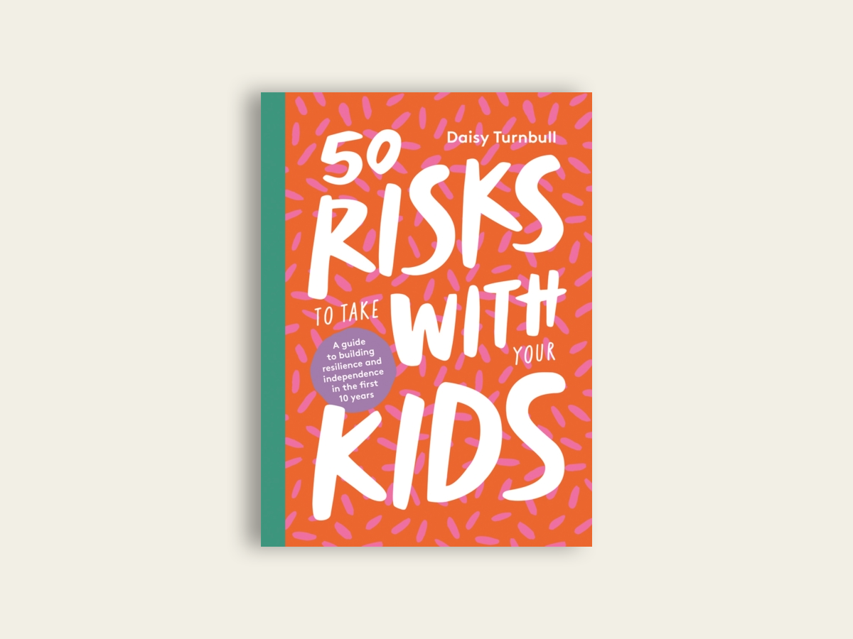 50 Risks to Take With Your Kids: A guide to building resilience and independence in the first 10 years