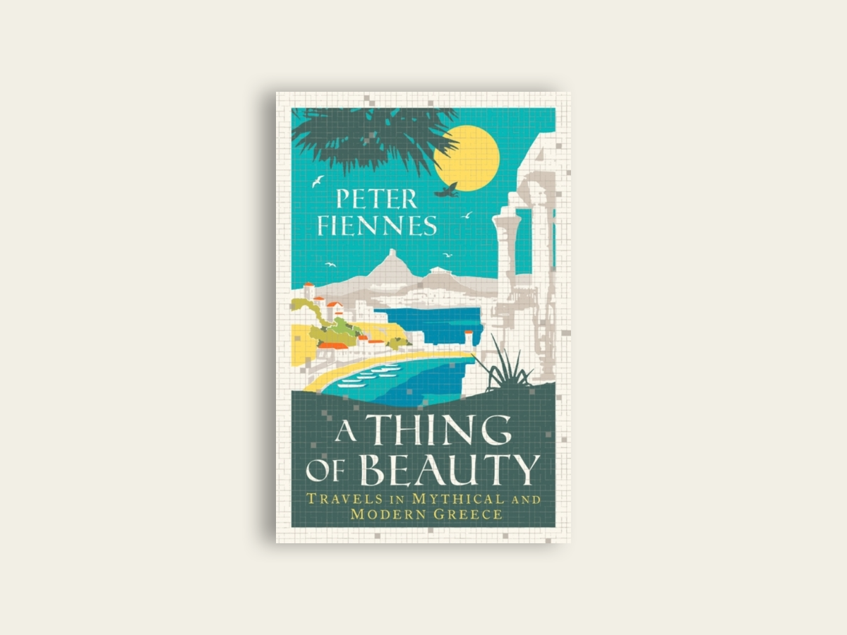 A Thing of Beauty : Travels in Mythical and Modern Greece by Peter Fiennes